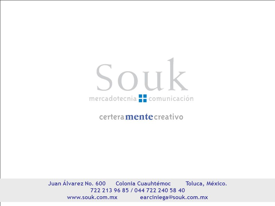Juan Álvarez No. 600 Colonia Cuauhtémoc Toluca, México. 722 213 96 85 / 044 722 240 58 40 www.souk.com.mx earciniega@souk.com.mx