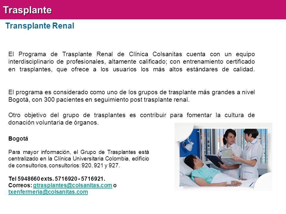 Transplante RenalTrasplante El Programa de Trasplante Renal de Clínica Colsanitas cuenta con un equipo interdisciplinario de profesionales, altamente calificado; con entrenamiento certificado en trasplantes, que ofrece a los usuarios los más altos estándares de calidad.