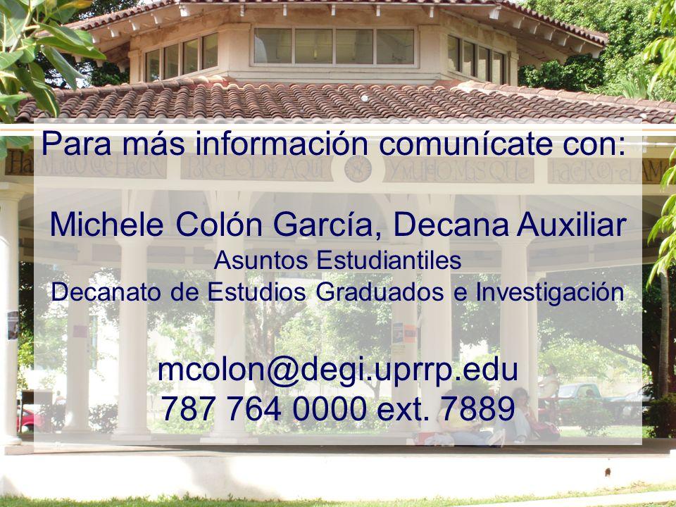 Para más información comunícate con: Michele Colón García, Decana Auxiliar Asuntos Estudiantiles Decanato de Estudios Graduados e Investigación mcolon