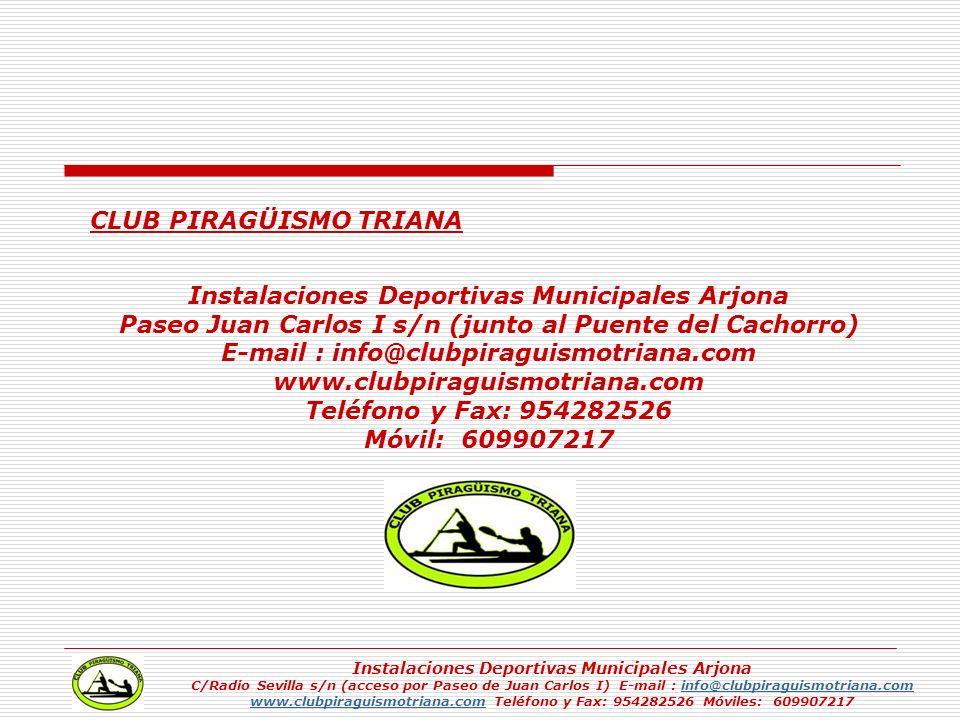 CLUB PIRAGÜISMO TRIANA Instalaciones Deportivas Municipales Arjona Paseo Juan Carlos I s/n (junto al Puente del Cachorro) E-mail : info@clubpiraguismo