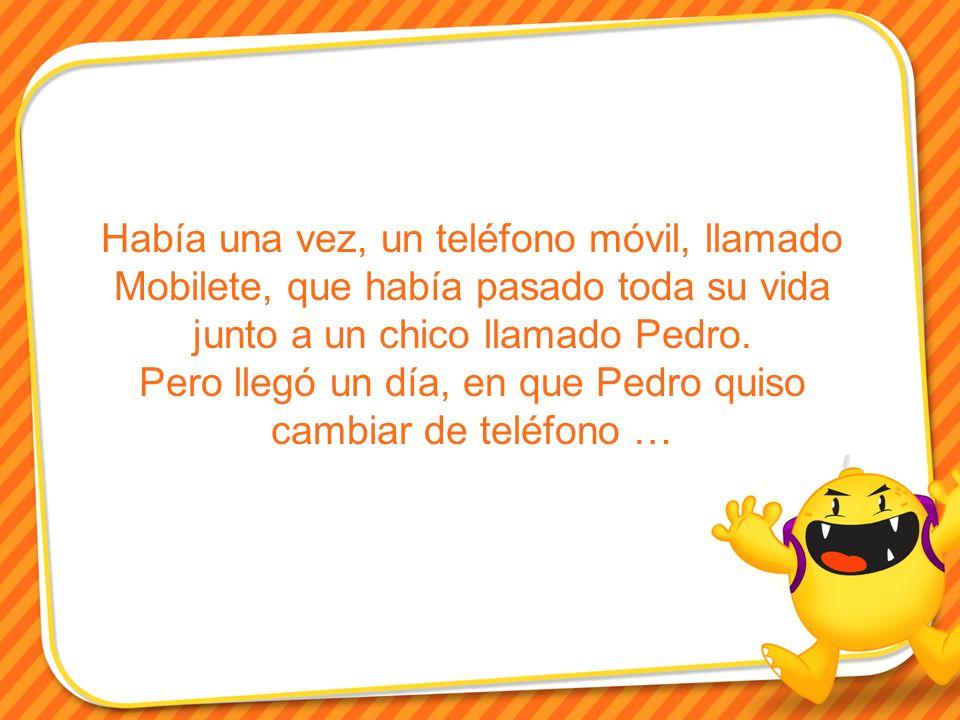 Había una vez, un teléfono móvil, llamado Mobilete, que había pasado toda su vida junto a un chico llamado Pedro. Pero llegó un día, en que Pedro quis