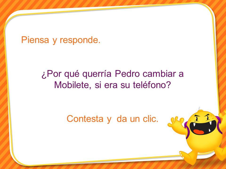 Piensa y responde. ¿Por qué querría Pedro cambiar a Mobilete, si era su teléfono? Contesta y da un clic.