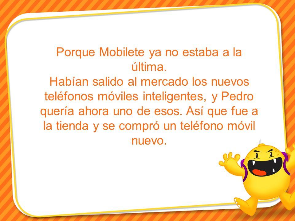 Porque Mobilete ya no estaba a la última. Habían salido al mercado los nuevos teléfonos móviles inteligentes, y Pedro quería ahora uno de esos. Así qu