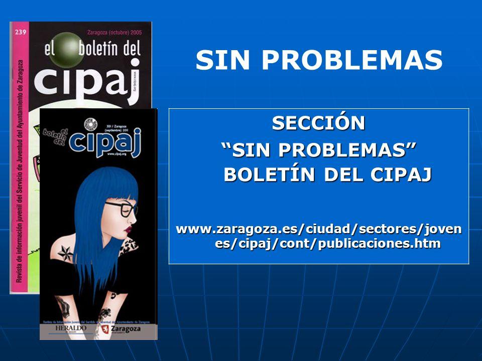 SECCIÓN SIN PROBLEMAS BOLETÍN DEL CIPAJ www.zaragoza.es/ciudad/sectores/joven es/cipaj/cont/publicaciones.htm SIN PROBLEMAS
