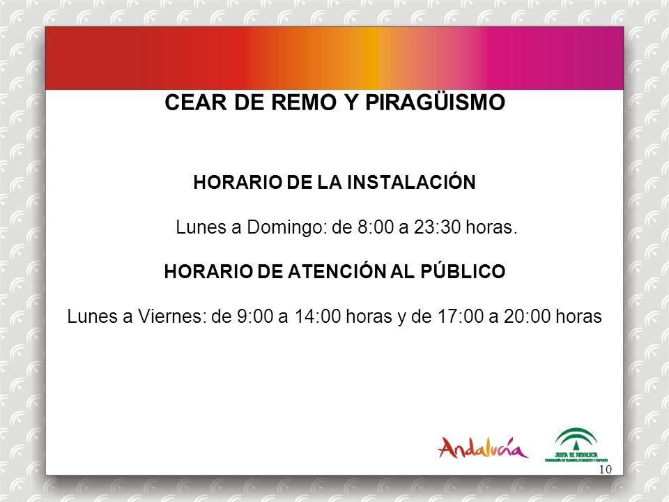 CEAR DE REMO Y PIRAGÜISMO HORARIO DE LA INSTALACIÓN Lunes a Domingo: de 8:00 a 23:30 horas. HORARIO DE ATENCIÓN AL PÚBLICO Lunes a Viernes: de 9:00 a