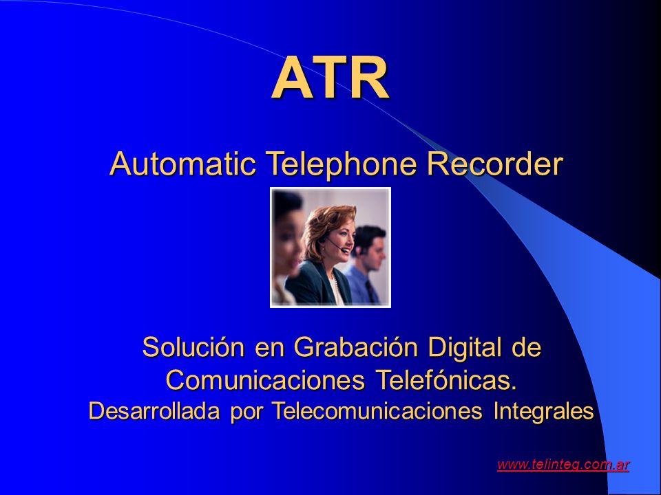 www.telinteg.com.ar ATR Automatic Telephone Recorder Solución en Grabación Digital de Comunicaciones Telefónicas. Desarrollada por Telecomunicaciones