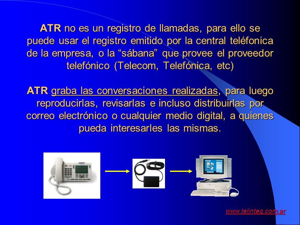 www.telinteg.com.ar ATR no es un registro de llamadas, para ello se puede usar el registro emitido por la central teléfonica de la empresa, o la sában