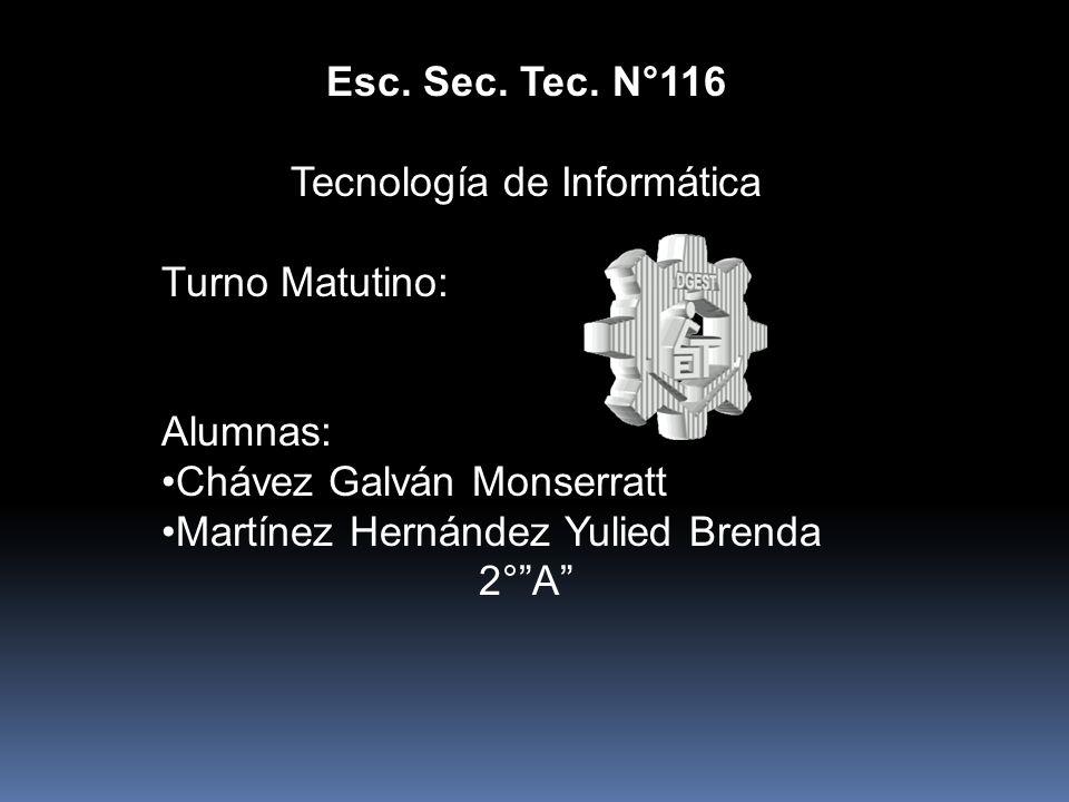 Esc. Sec. Tec. N°116 Tecnología de Informática Turno Matutino: Alumnas: Chávez Galván Monserratt Martínez Hernández Yulied Brenda 2°A