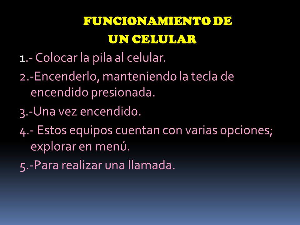 FUNCIONAMIENTO DE UN CELULAR 1.- Colocar la pila al celular.