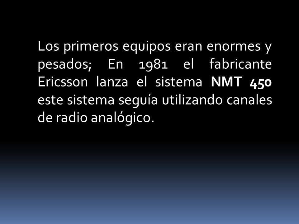 Los primeros equipos eran enormes y pesados; En 1981 el fabricante Ericsson lanza el sistema NMT 450 este sistema seguía utilizando canales de radio analógico.
