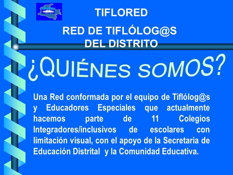 TIFLORED RED DE TIFLÓLOG@S DEL DISTRITO Generar propuestas significativas e innovadoras que fortalezcan los procesos de integración e inclusión educativa de escolares con limitación visual trascendiendo en el quehacer de cada una de las instituciones.