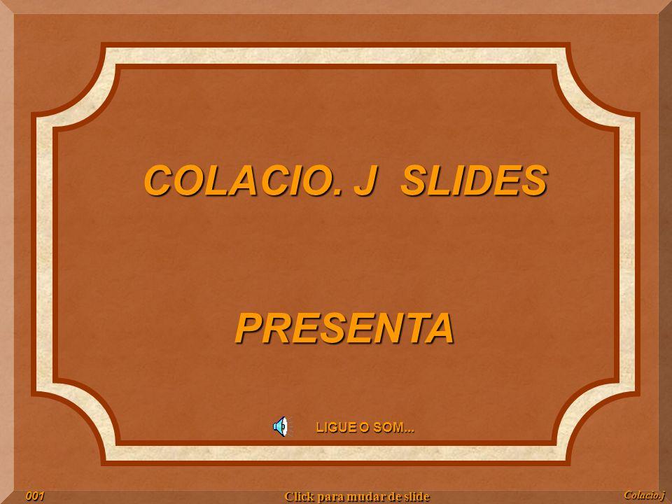 COLACIO. J SLIDES PRESENTA LIGUE O SOM... Colacio.j001 Click para mudar de slide