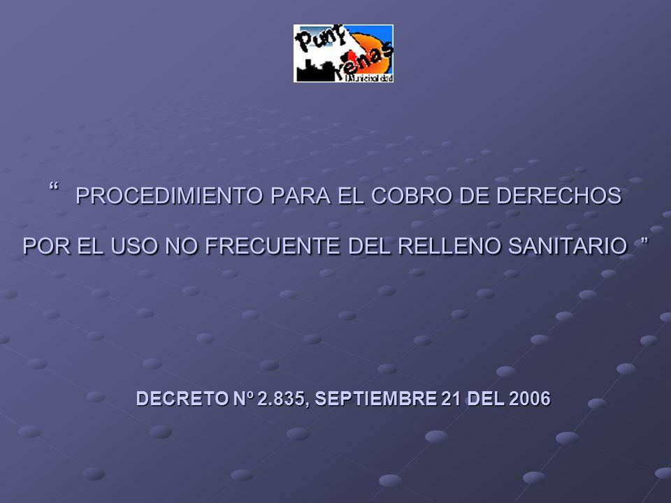 PROCEDIMIENTO PARA EL COBRO DE DERECHOS POR EL USO NO FRECUENTE DEL RELLENO SANITARIO PROCEDIMIENTO PARA EL COBRO DE DERECHOS POR EL USO NO FRECUENTE DEL RELLENO SANITARIO DECRETO Nº 2.835, SEPTIEMBRE 21 DEL 2006