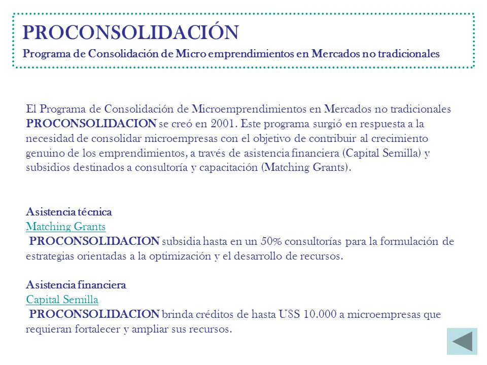 PROCONSOLIDACIÓN Programa de Consolidación de Micro emprendimientos en Mercados no tradicionales Asistencia técnica Matching Grants PROCONSOLIDACION subsidia hasta en un 50% consultorías para la formulación de estrategias orientadas a la optimización y el desarrollo de recursos.