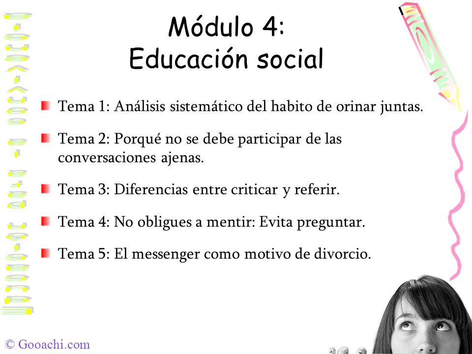 © Gooachi.com Módulo 4: Educación social Tema 1: Análisis sistemático del habito de orinar juntas. Tema 2: Porqué no se debe participar de las convers