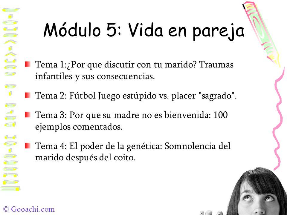 © Gooachi.com Módulo 5: Vida en pareja Tema 1:¿Por que discutir con tu marido? Traumas infantiles y sus consecuencias. Tema 2: Fútbol Juego estúpido v