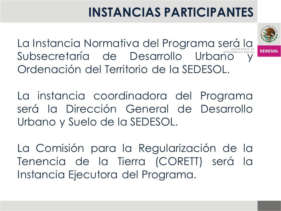 INSTANCIAS PARTICIPANTES La Instancia Normativa del Programa será la Subsecretaría de Desarrollo Urbano y Ordenación del Territorio de la SEDESOL. La