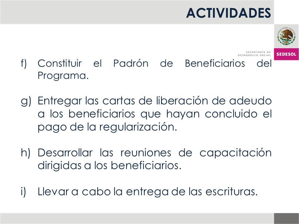 ACTIVIDADES f)Constituir el Padrón de Beneficiarios del Programa. g)Entregar las cartas de liberación de adeudo a los beneficiarios que hayan concluid