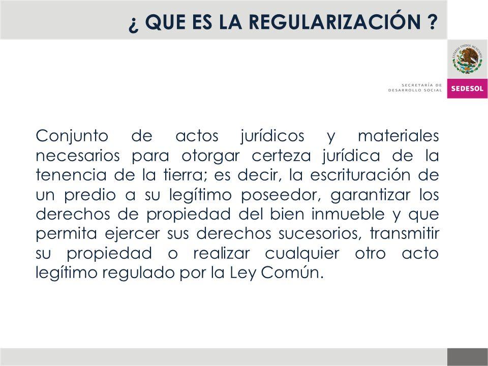 ¿ QUE ES LA REGULARIZACIÓN ? Conjunto de actos jurídicos y materiales necesarios para otorgar certeza jurídica de la tenencia de la tierra; es decir,