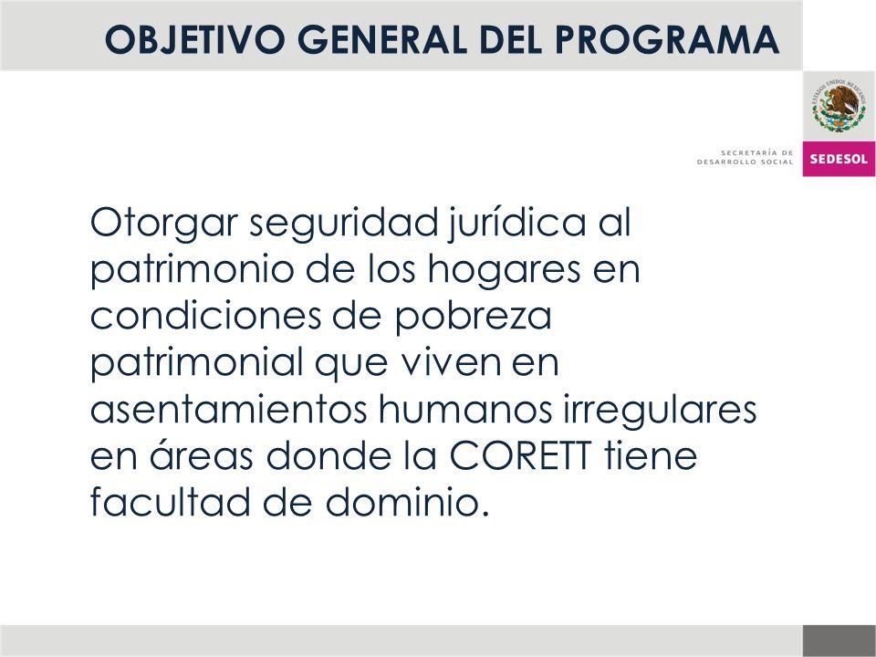 OBJETIVO GENERAL DEL PROGRAMA Otorgar seguridad jurídica al patrimonio de los hogares en condiciones de pobreza patrimonial que viven en asentamientos