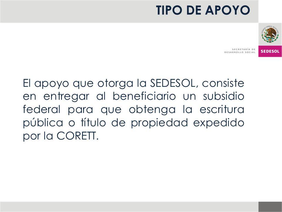 TIPO DE APOYO El apoyo que otorga la SEDESOL, consiste en entregar al beneficiario un subsidio federal para que obtenga la escritura pública o título