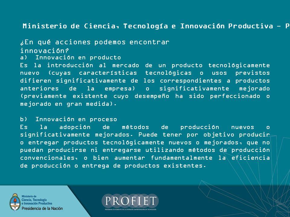 Ministerio de Ciencia, Tecnología e Innovación Productiva - PROFIET a) Innovación en producto Es la introducción al mercado de un producto tecnológica