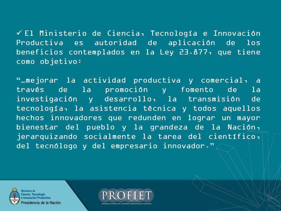 El Ministerio de Ciencia, Tecnología e Innovación Productiva es autoridad de aplicación de los beneficios contemplados en la Ley 23.877, que tiene com
