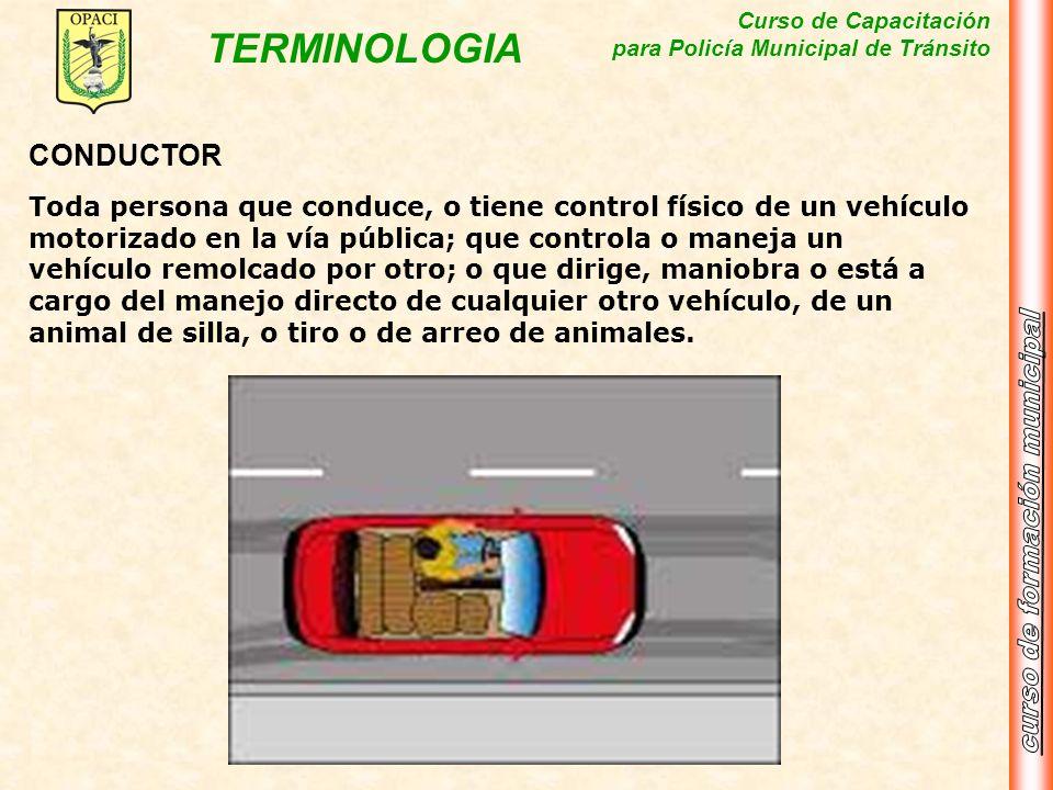 Curso de Capacitación para Policía Municipal de Tránsito TERMINOLOGIA CONDUCTOR Toda persona que conduce, o tiene control físico de un vehículo motori