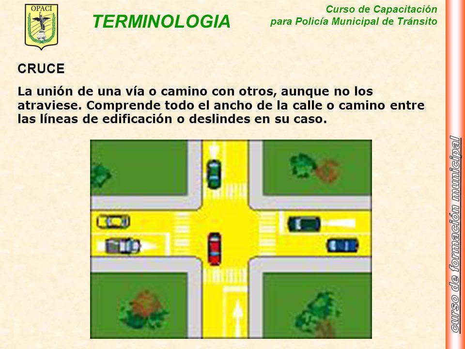 Curso de Capacitación para Policía Municipal de Tránsito TERMINOLOGIA CRUCE La unión de una vía o camino con otros, aunque no los atraviese. Comprende