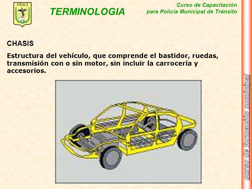 Curso de Capacitación para Policía Municipal de Tránsito TERMINOLOGIA CHASIS Estructura del vehículo, que comprende el bastidor, ruedas, transmisión c