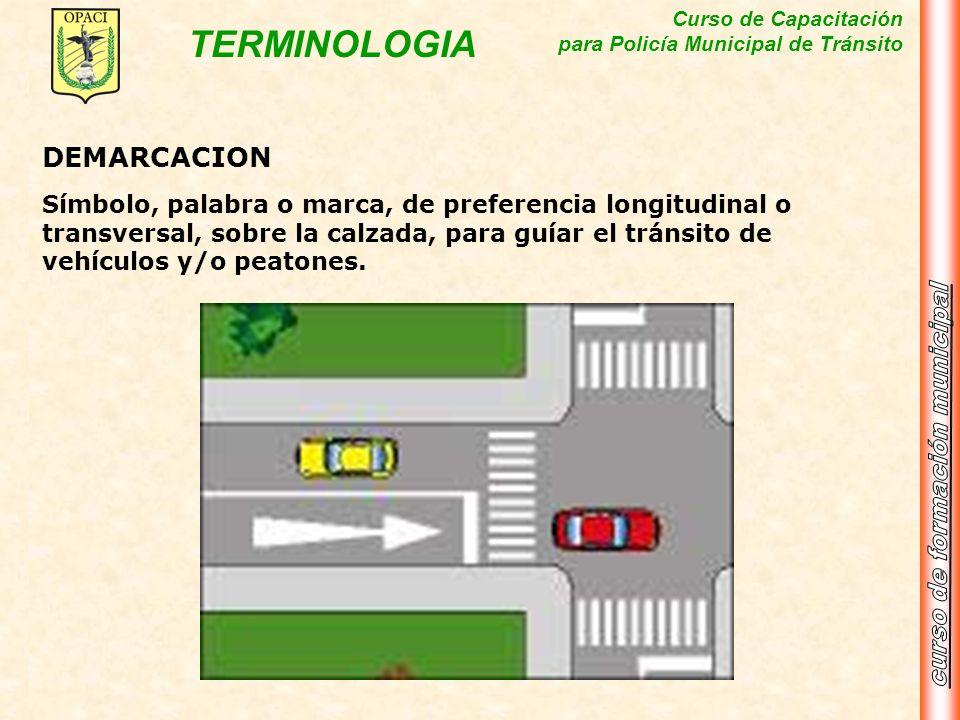 Curso de Capacitación para Policía Municipal de Tránsito TERMINOLOGIA DEMARCACION Símbolo, palabra o marca, de preferencia longitudinal o transversal,