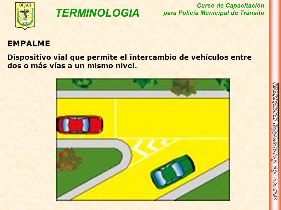 Curso de Capacitación para Policía Municipal de Tránsito TERMINOLOGIA EMPALME Dispositivo vial que permite el intercambio de vehículos entre dos o más