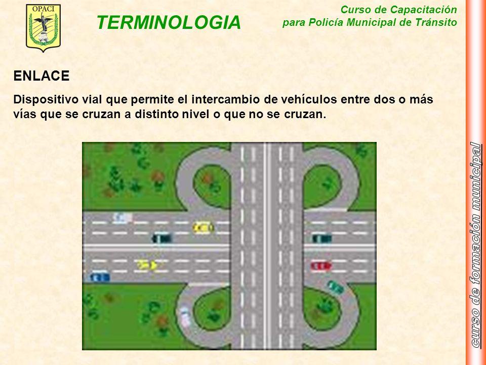 Curso de Capacitación para Policía Municipal de Tránsito TERMINOLOGIA ENLACE Dispositivo vial que permite el intercambio de vehículos entre dos o más