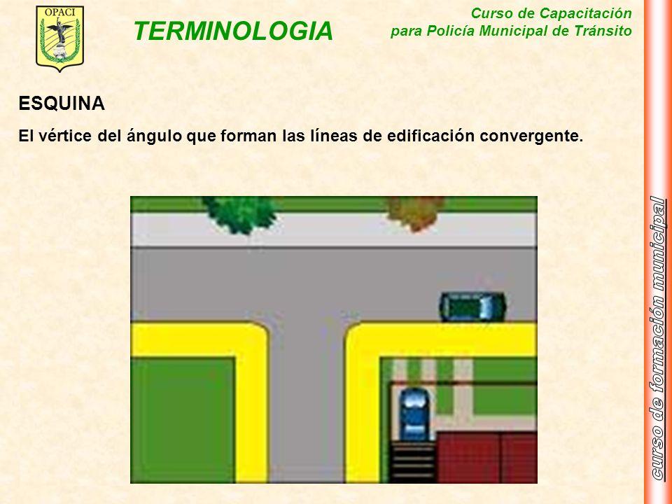 Curso de Capacitación para Policía Municipal de Tránsito TERMINOLOGIA ESQUINA El vértice del ángulo que forman las líneas de edificación convergente.