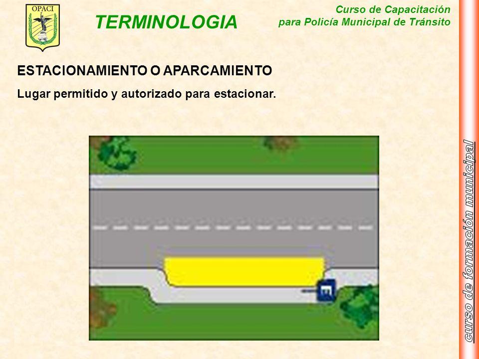 Curso de Capacitación para Policía Municipal de Tránsito TERMINOLOGIA ESTACIONAMIENTO O APARCAMIENTO Lugar permitido y autorizado para estacionar.