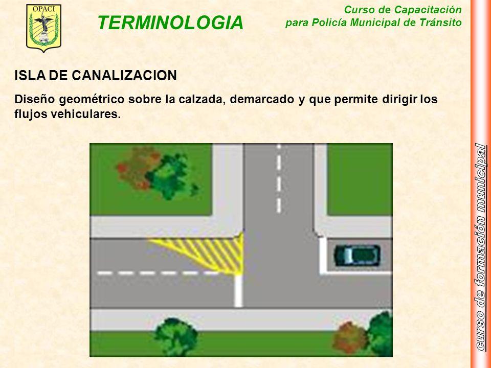 Curso de Capacitación para Policía Municipal de Tránsito TERMINOLOGIA ISLA DE CANALIZACION Diseño geométrico sobre la calzada, demarcado y que permite