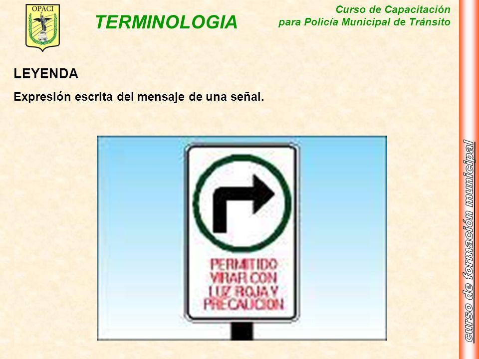 Curso de Capacitación para Policía Municipal de Tránsito TERMINOLOGIA LEYENDA Expresión escrita del mensaje de una señal.