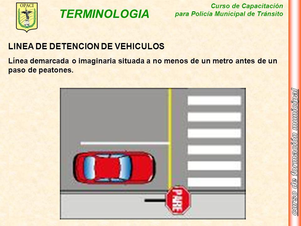 Curso de Capacitación para Policía Municipal de Tránsito TERMINOLOGIA LINEA DE DETENCION DE VEHICULOS Línea demarcada o imaginaria situada a no menos