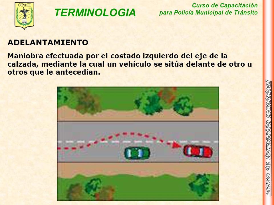 Curso de Capacitación para Policía Municipal de Tránsito TERMINOLOGIA ADELANTAMIENTO Maniobra efectuada por el costado izquierdo del eje de la calzada