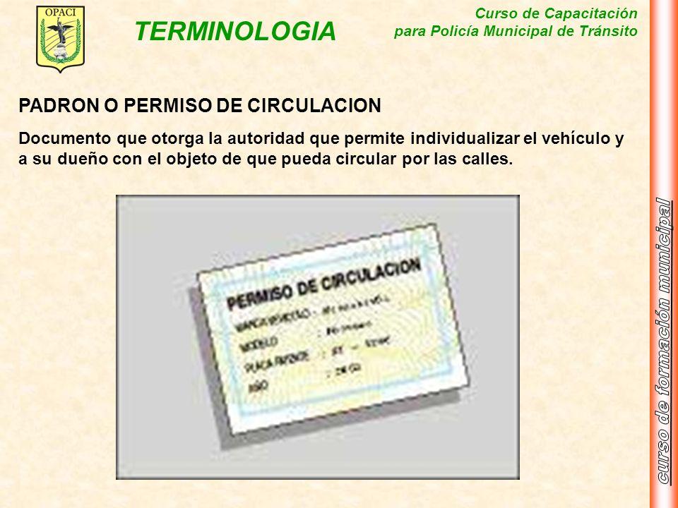 Curso de Capacitación para Policía Municipal de Tránsito TERMINOLOGIA PADRON O PERMISO DE CIRCULACION Documento que otorga la autoridad que permite in