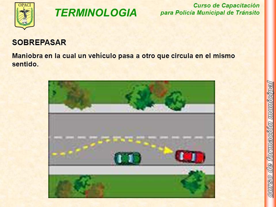 Curso de Capacitación para Policía Municipal de Tránsito TERMINOLOGIA SOBREPASAR Maniobra en la cual un vehículo pasa a otro que circula en el mismo s
