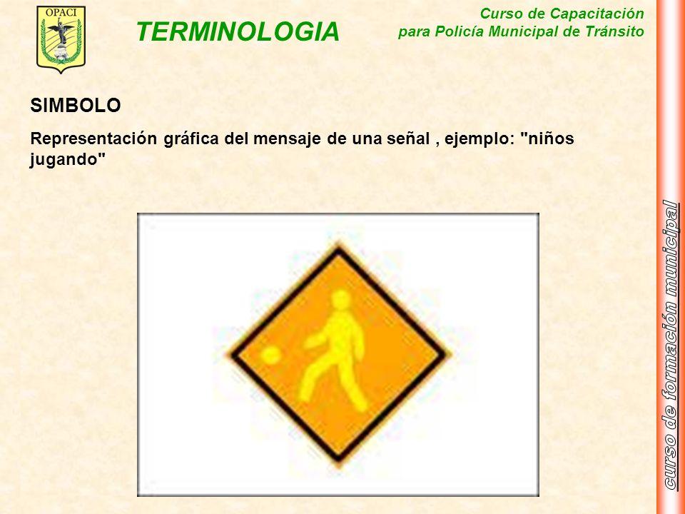 Curso de Capacitación para Policía Municipal de Tránsito TERMINOLOGIA SIMBOLO Representación gráfica del mensaje de una señal, ejemplo: