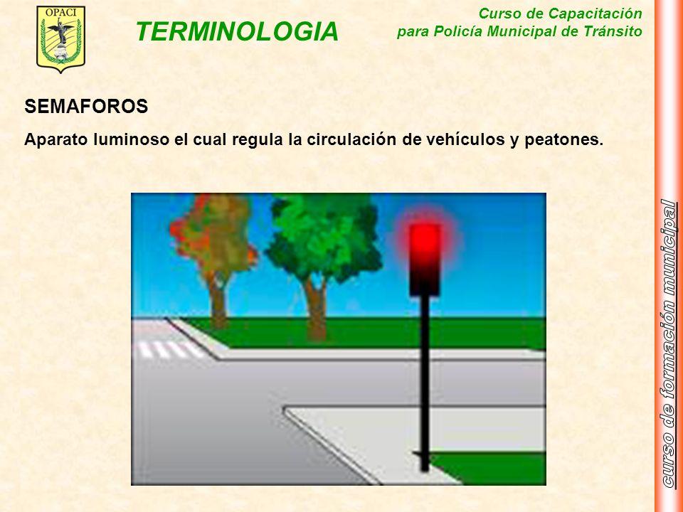 Curso de Capacitación para Policía Municipal de Tránsito TERMINOLOGIA SEMAFOROS Aparato luminoso el cual regula la circulación de vehículos y peatones