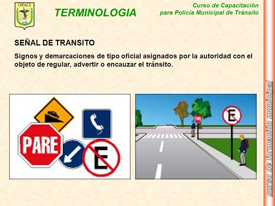 Curso de Capacitación para Policía Municipal de Tránsito TERMINOLOGIA SEÑAL DE TRANSITO Signos y demarcaciones de tipo oficial asignados por la autori