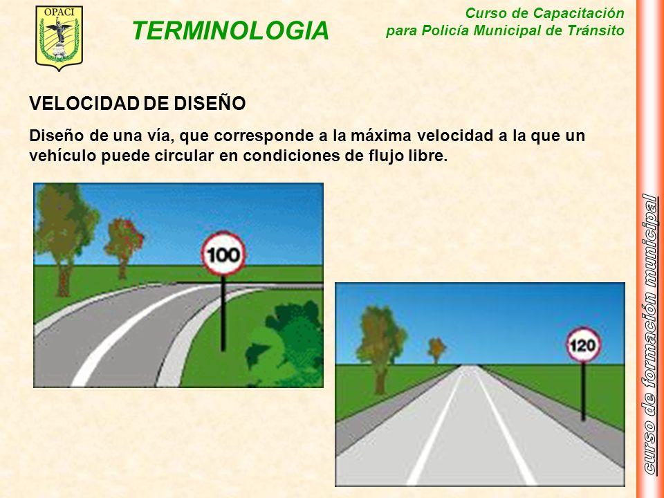 Curso de Capacitación para Policía Municipal de Tránsito TERMINOLOGIA VELOCIDAD DE DISEÑO Diseño de una vía, que corresponde a la máxima velocidad a l