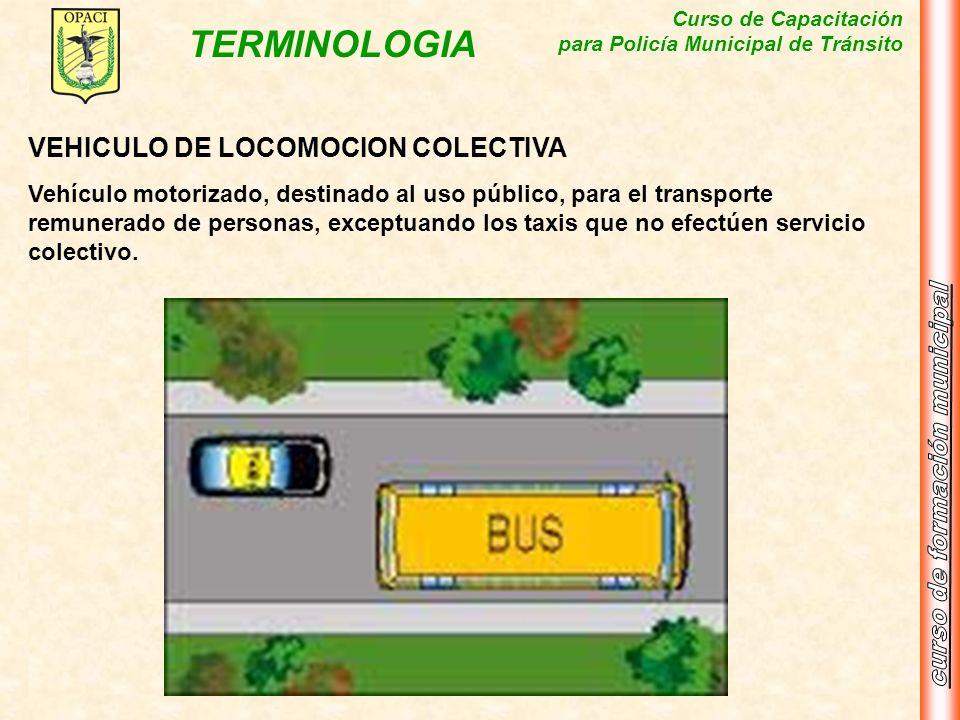 Curso de Capacitación para Policía Municipal de Tránsito TERMINOLOGIA VEHICULO DE LOCOMOCION COLECTIVA Vehículo motorizado, destinado al uso público,