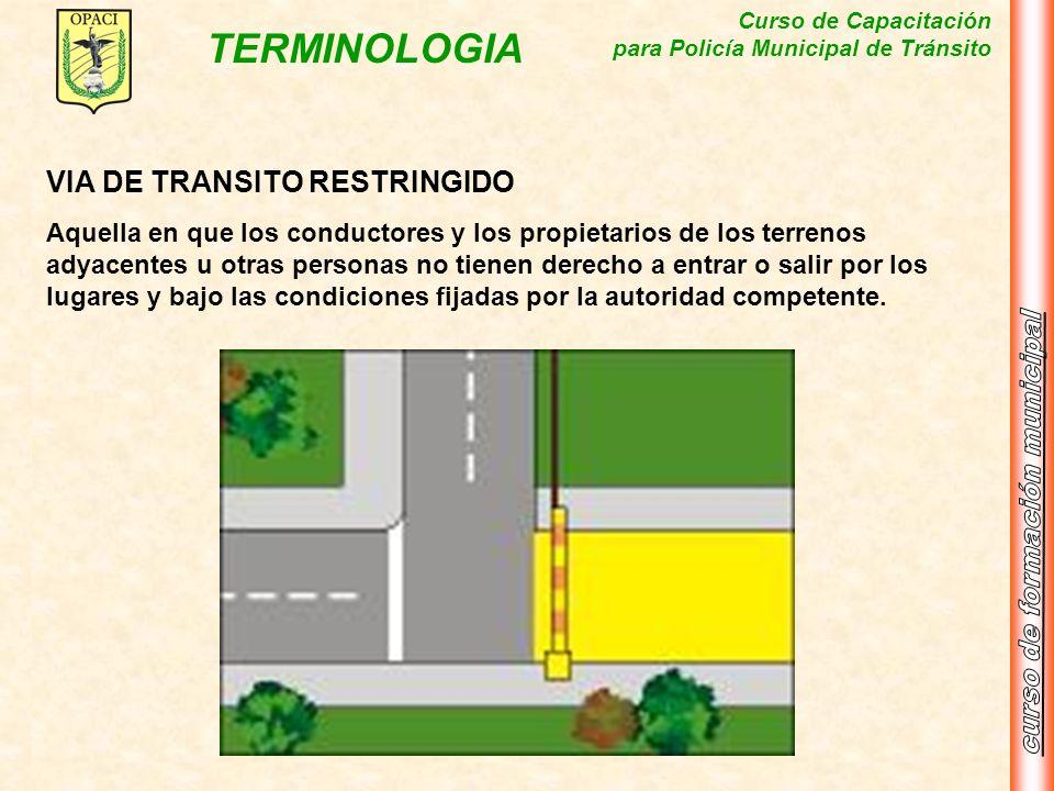 Curso de Capacitación para Policía Municipal de Tránsito TERMINOLOGIA VIA DE TRANSITO RESTRINGIDO Aquella en que los conductores y los propietarios de
