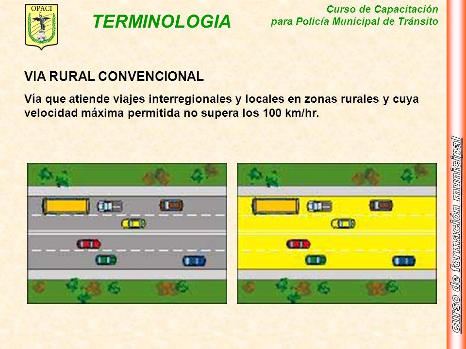 Curso de Capacitación para Policía Municipal de Tránsito TERMINOLOGIA VIA RURAL CONVENCIONAL Vía que atiende viajes interregionales y locales en zonas