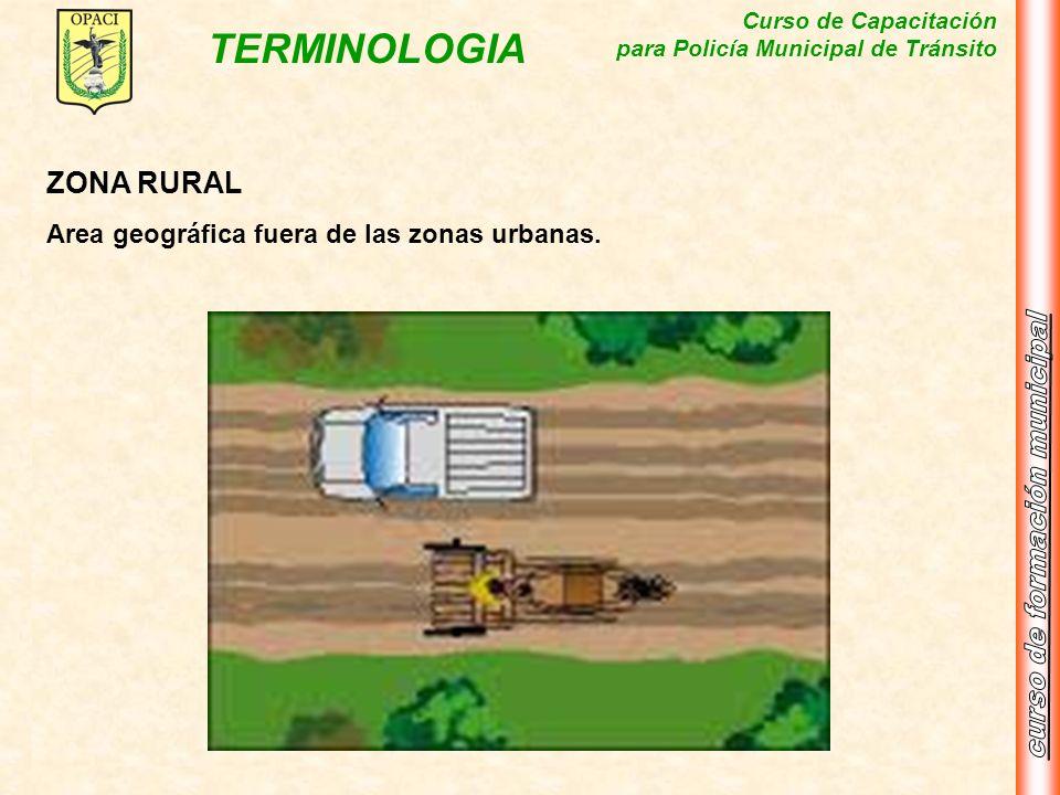 Curso de Capacitación para Policía Municipal de Tránsito TERMINOLOGIA ZONA RURAL Area geográfica fuera de las zonas urbanas.