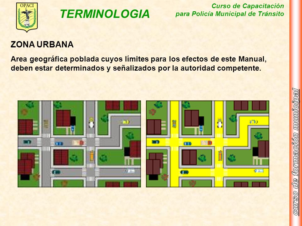 Curso de Capacitación para Policía Municipal de Tránsito TERMINOLOGIA ZONA URBANA Area geográfica poblada cuyos límites para los efectos de este Manua
